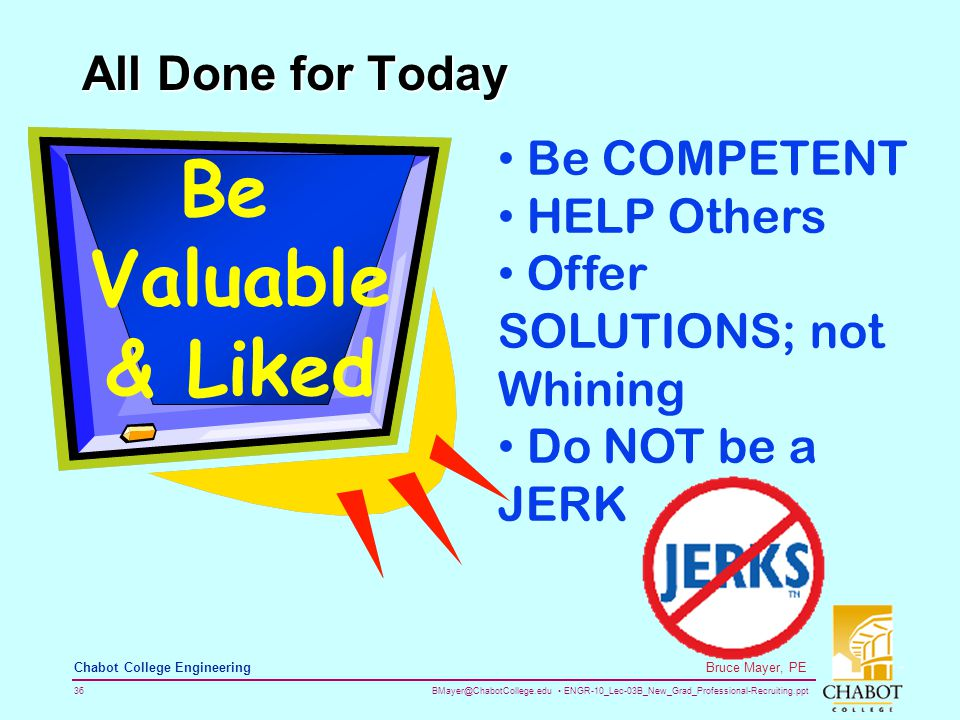 BMayer@ChabotCollege.edu ENGR-10_Lec-03B_New_Grad_Professional-Recruiting.ppt 36 Bruce Mayer, PE Chabot College Engineering All Done for Today Be Valuable & Liked Be COMPETENT HELP Others Offer SOLUTIONS; not Whining Do NOT be a JERK