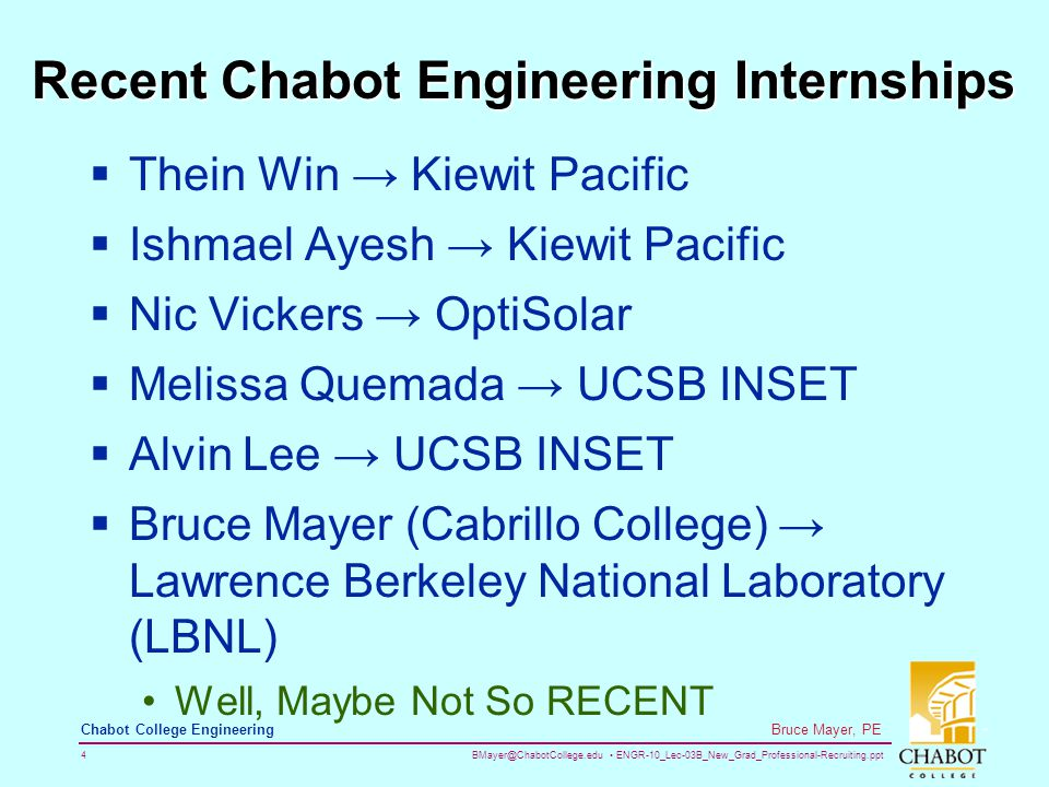 BMayer@ChabotCollege.edu ENGR-10_Lec-03B_New_Grad_Professional-Recruiting.ppt 4 Bruce Mayer, PE Chabot College Engineering Recent Chabot Engineering Internships  Thein Win → Kiewit Pacific  Ishmael Ayesh → Kiewit Pacific  Nic Vickers → OptiSolar  Melissa Quemada → UCSB INSET  Alvin Lee → UCSB INSET  Bruce Mayer (Cabrillo College) → Lawrence Berkeley National Laboratory (LBNL) Well, Maybe Not So RECENT