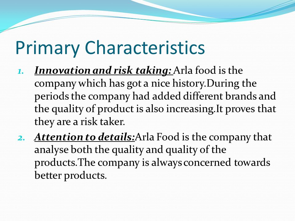 Primary Characteristics 1. Innovation and risk taking: Arla food is the company which has got a nice history.During the periods the company had added