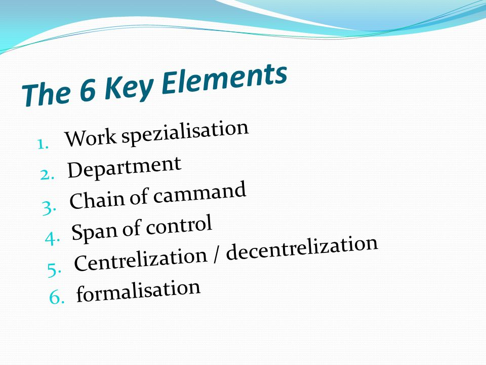 The 6 Key Elements 1. Work spezialisation 2. Department 3.
