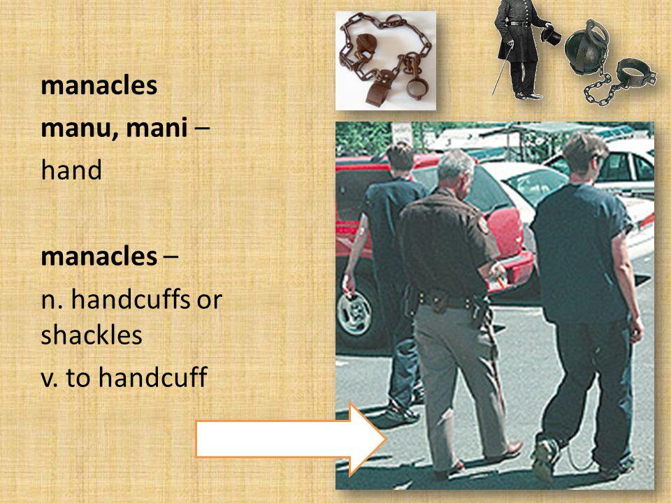 manacles manu, mani – hand manacles – n. handcuffs or shackles v. to handcuff