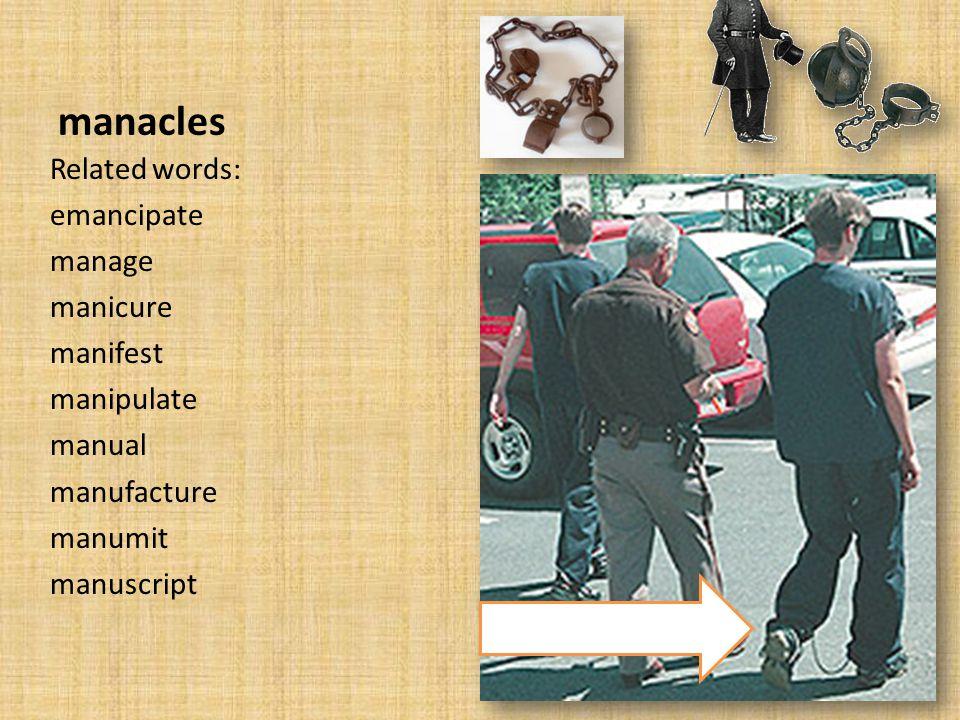 manacles Related words: emancipate manage manicure manifest manipulate manual manufacture manumit manuscript