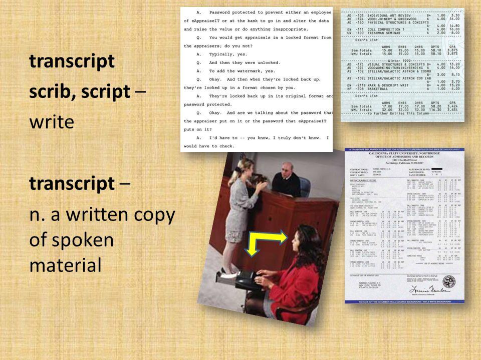 transcript scrib, script – write transcript – n. a written copy of spoken material