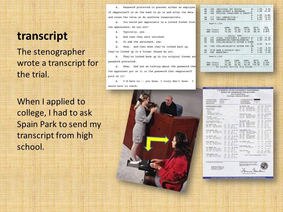 transcript The stenographer wrote a transcript for the trial.