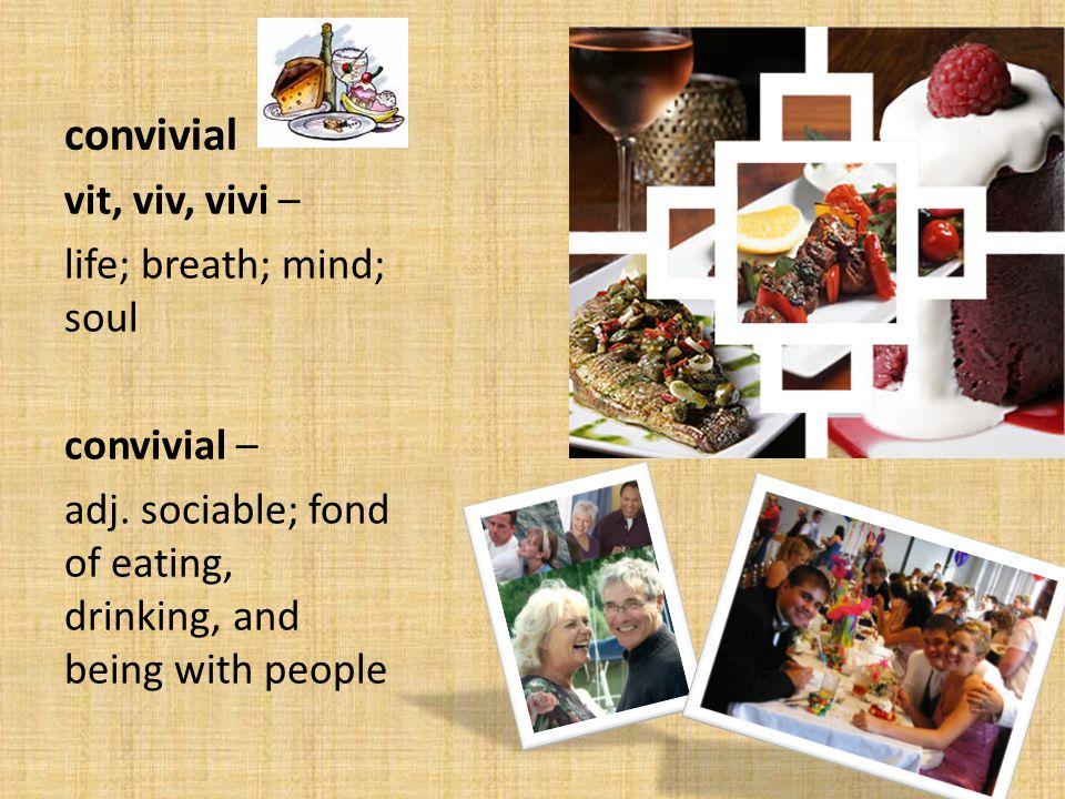 convivial vit, viv, vivi – life; breath; mind; soul convivial – adj.