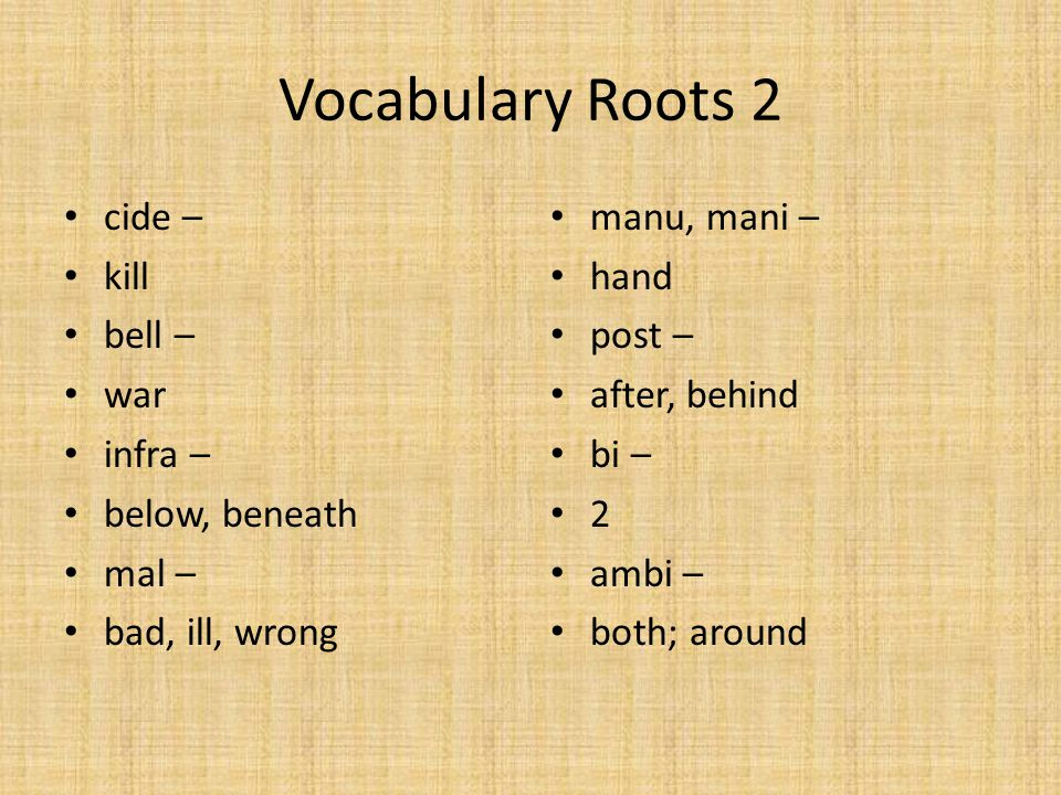 Vocabulary Roots 2 cide – kill bell – war infra – below, beneath mal – bad, ill, wrong manu, mani – hand post – after, behind bi – 2 ambi – both; around