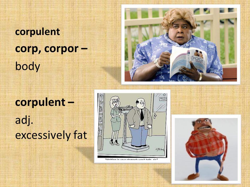 corpulent corp, corpor – body corpulent – adj. excessively fat