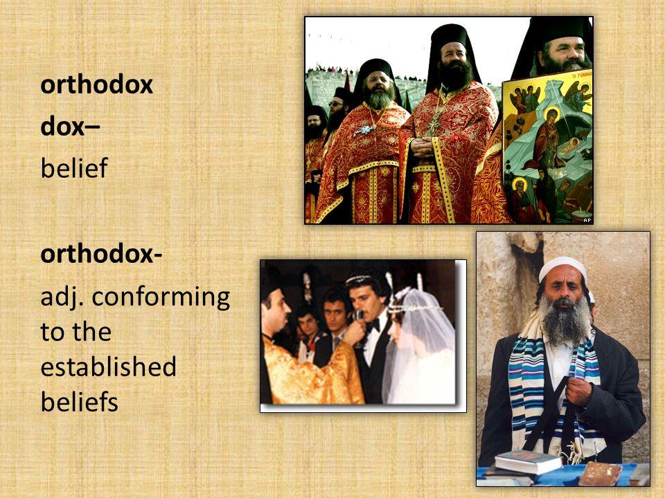 orthodox dox– belief orthodox- adj. conforming to the established beliefs