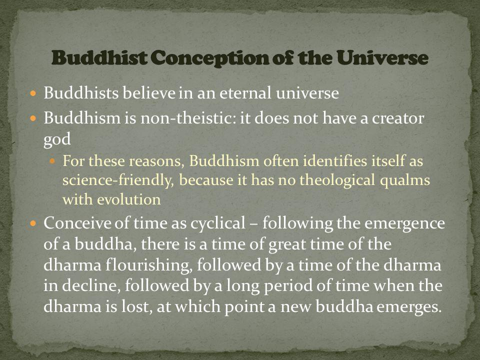 Buddhists believe in an eternal universe Buddhism is non-theistic: it does not have a creator god For these reasons, Buddhism often identifies itself as science-friendly, because it has no theological qualms with evolution Conceive of time as cyclical – following the emergence of a buddha, there is a time of great time of the dharma flourishing, followed by a time of the dharma in decline, followed by a long period of time when the dharma is lost, at which point a new buddha emerges.