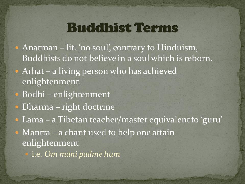 Anatman – lit. 'no soul', contrary to Hinduism, Buddhists do not believe in a soul which is reborn.