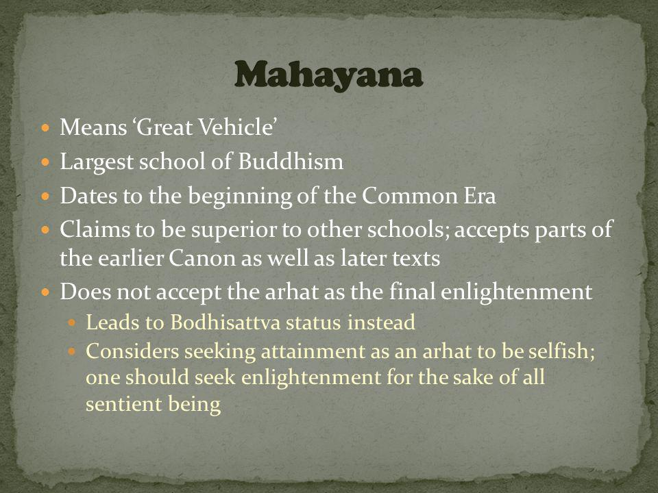 Means 'Great Vehicle' Largest school of Buddhism Dates to the beginning of the Common Era Claims to be superior to other schools; accepts parts of the earlier Canon as well as later texts Does not accept the arhat as the final enlightenment Leads to Bodhisattva status instead Considers seeking attainment as an arhat to be selfish; one should seek enlightenment for the sake of all sentient being