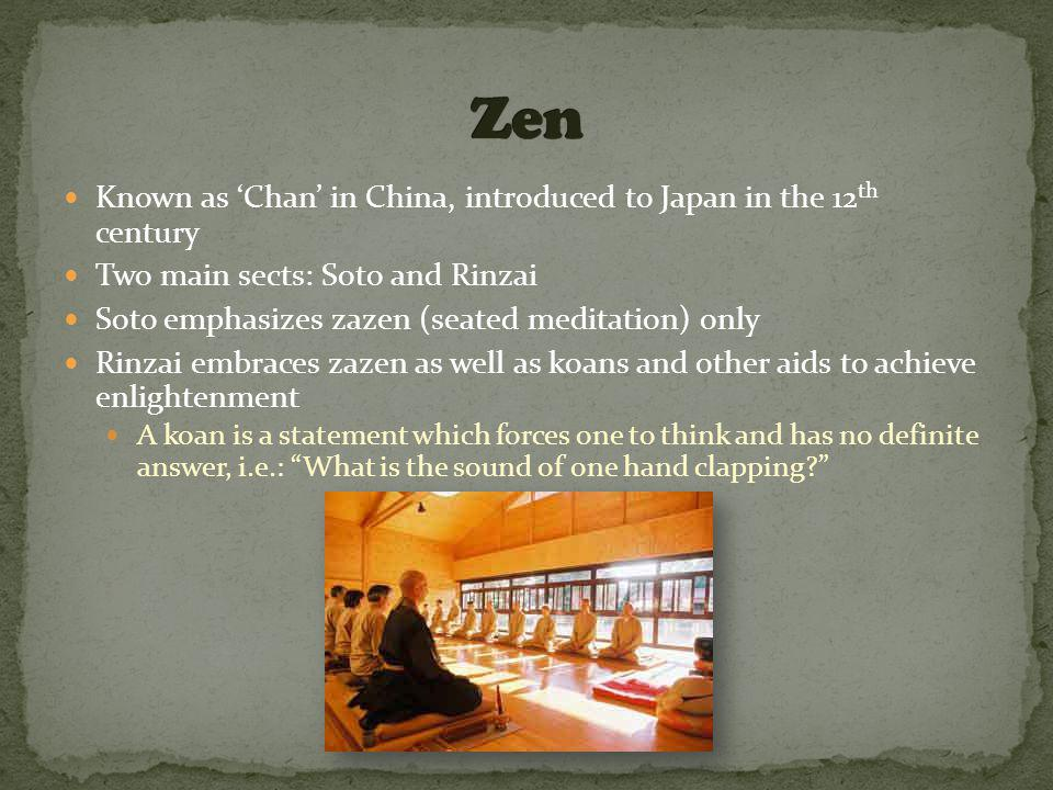 Known as 'Chan' in China, introduced to Japan in the 12 th century Two main sects: Soto and Rinzai Soto emphasizes zazen (seated meditation) only Rinzai embraces zazen as well as koans and other aids to achieve enlightenment A koan is a statement which forces one to think and has no definite answer, i.e.: What is the sound of one hand clapping?