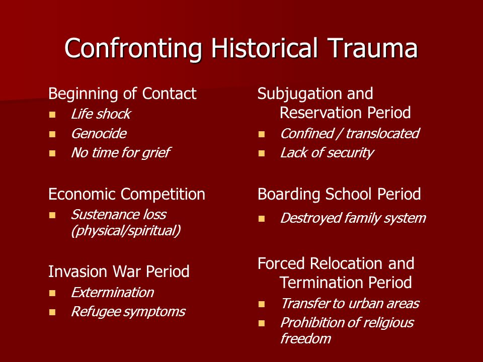 Confronting Historical Trauma Beginning of Contact Life shock Genocide No time for grief Economic Competition Sustenance loss (physical/spiritual) Inv