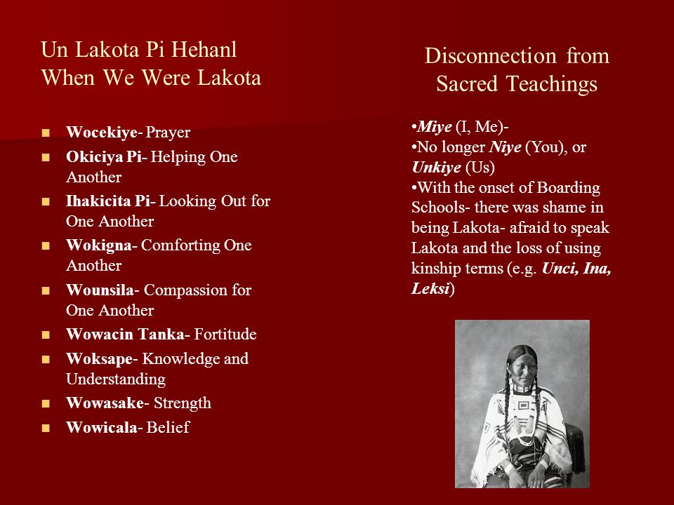 Un Lakota Pi Hehanl When We Were Lakota Wocekiye- Prayer Okiciya Pi- Helping One Another Ihakicita Pi- Looking Out for One Another Wokigna- Comforting One Another Wounsila- Compassion for One Another Wowacin Tanka- Fortitude Woksape- Knowledge and Understanding Wowasake- Strength Wowicala- Belief Disconnection from Sacred Teachings Miye (I, Me)- No longer Niye (You), or Unkiye (Us) With the onset of Boarding Schools- there was shame in being Lakota- afraid to speak Lakota and the loss of using kinship terms (e.g.