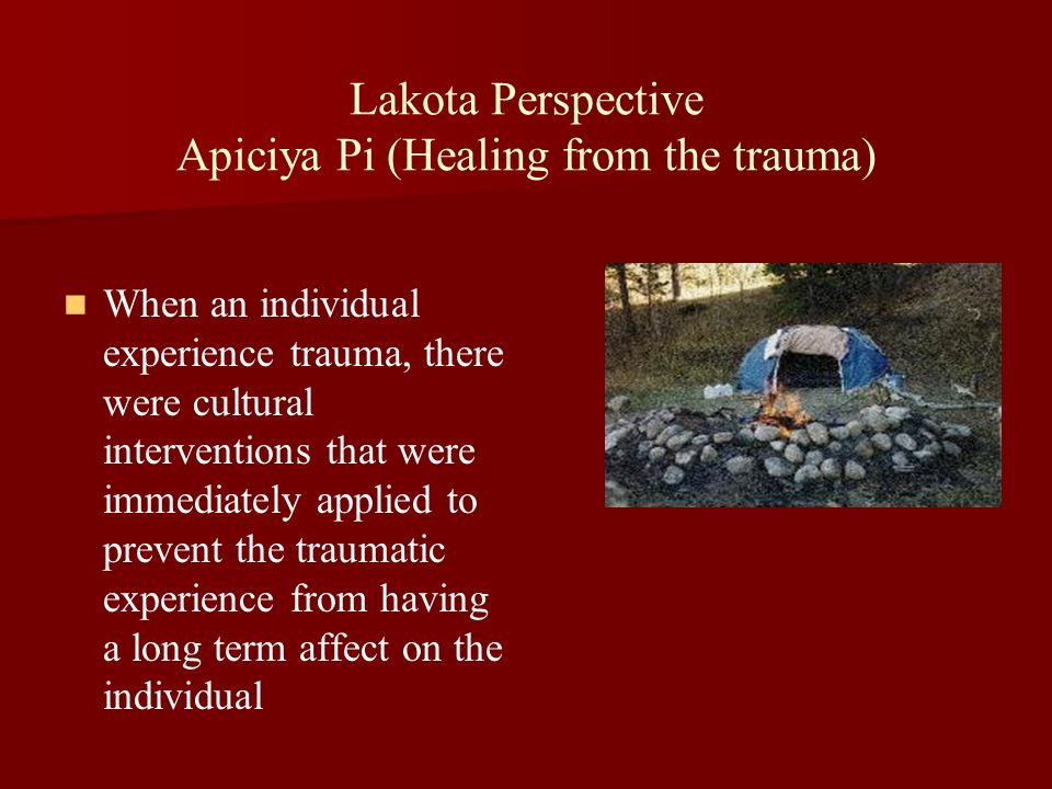 Lakota Perspective Apiciya Pi (Healing from the trauma) When an individual experience trauma, there were cultural interventions that were immediately