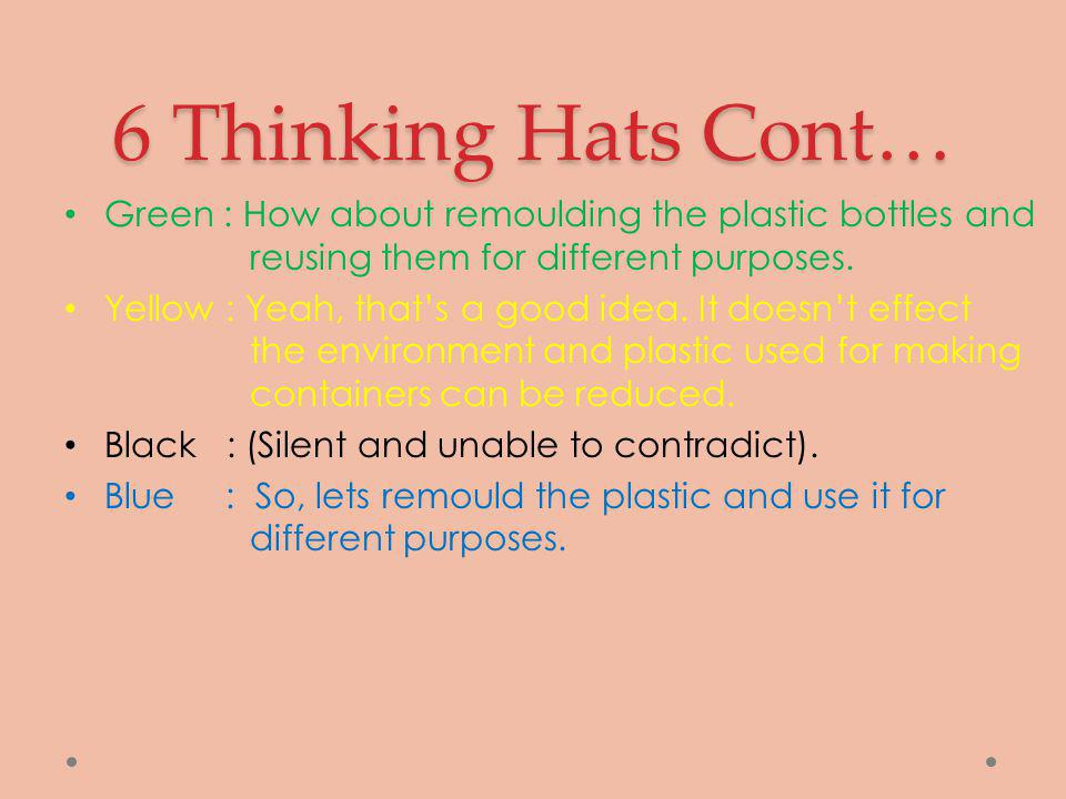 6 Thinking Hats Cont… Green : How about remoulding the plastic bottles and reusing them for different purposes. Yellow : Yeah, that's a good idea. It