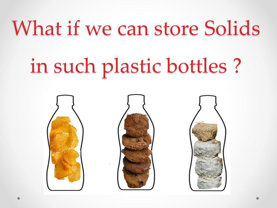 What if we can store Solids in such plastic bottles ?