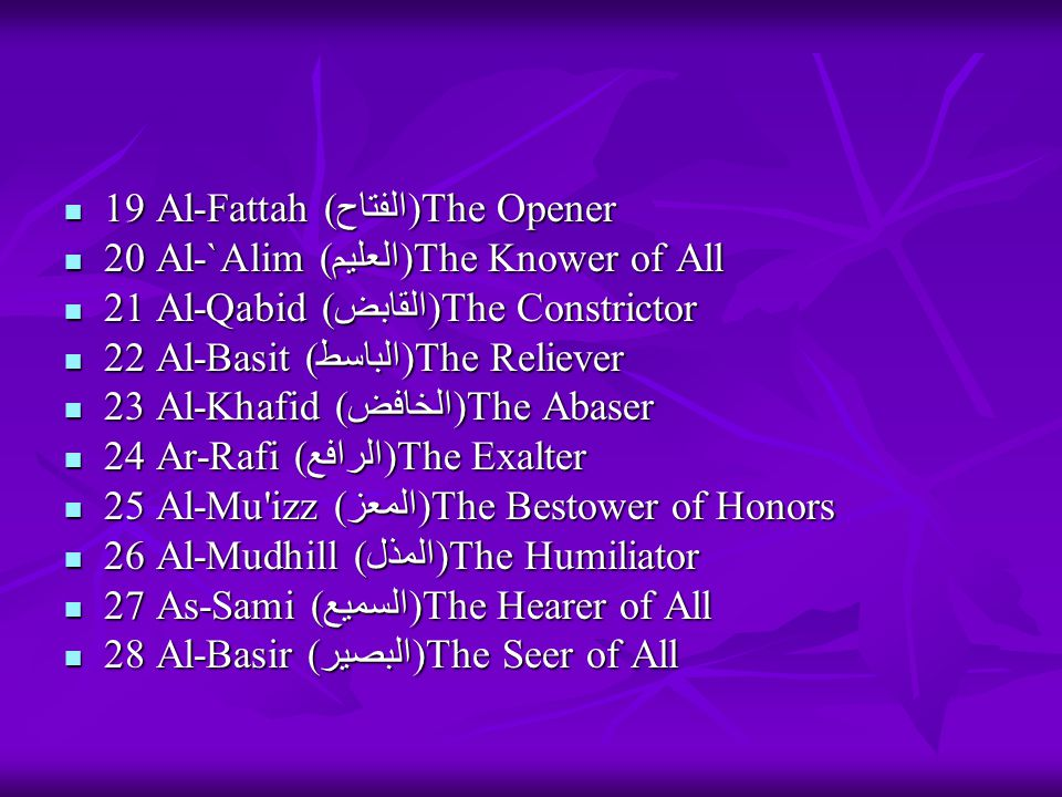 19 Al-Fattah (الفتاح)The Opener 19 Al-Fattah (الفتاح)The Opener 20 Al-`Alim (العليم)The Knower of All 20 Al-`Alim (العليم)The Knower of All 21 Al-Qabid (القابض)The Constrictor 21 Al-Qabid (القابض)The Constrictor 22 Al-Basit (الباسط)The Reliever 22 Al-Basit (الباسط)The Reliever 23 Al-Khafid (الخافض)The Abaser 23 Al-Khafid (الخافض)The Abaser 24 Ar-Rafi (الرافع)The Exalter 24 Ar-Rafi (الرافع)The Exalter 25 Al-Mu izz (المعز)The Bestower of Honors 25 Al-Mu izz (المعز)The Bestower of Honors 26 Al-Mudhill (المذل)The Humiliator 26 Al-Mudhill (المذل)The Humiliator 27 As-Sami (السميع)The Hearer of All 27 As-Sami (السميع)The Hearer of All 28 Al-Basir (البصير)The Seer of All 28 Al-Basir (البصير)The Seer of All