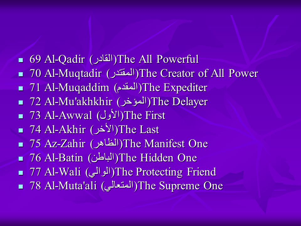 69 Al-Qadir (القادر)The All Powerful 69 Al-Qadir (القادر)The All Powerful 70 Al-Muqtadir (المقتدر)The Creator of All Power 70 Al-Muqtadir (المقتدر)The Creator of All Power 71 Al-Muqaddim (المقدم)The Expediter 71 Al-Muqaddim (المقدم)The Expediter 72 Al-Mu akhkhir (المؤخر)The Delayer 72 Al-Mu akhkhir (المؤخر)The Delayer 73 Al-Awwal (الأول)The First 73 Al-Awwal (الأول)The First 74 Al-Akhir (الأخر)The Last 74 Al-Akhir (الأخر)The Last 75 Az-Zahir (الظاهر)The Manifest One 75 Az-Zahir (الظاهر)The Manifest One 76 Al-Batin (الباطن)The Hidden One 76 Al-Batin (الباطن)The Hidden One 77 Al-Wali (الوالي)The Protecting Friend 77 Al-Wali (الوالي)The Protecting Friend 78 Al-Muta ali (المتعالي)The Supreme One 78 Al-Muta ali (المتعالي)The Supreme One