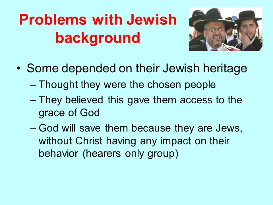 Problems with Jewish background Some depended on their Jewish heritage –Thought they were the chosen people –They believed this gave them access to the grace of God –God will save them because they are Jews, without Christ having any impact on their behavior (hearers only group)