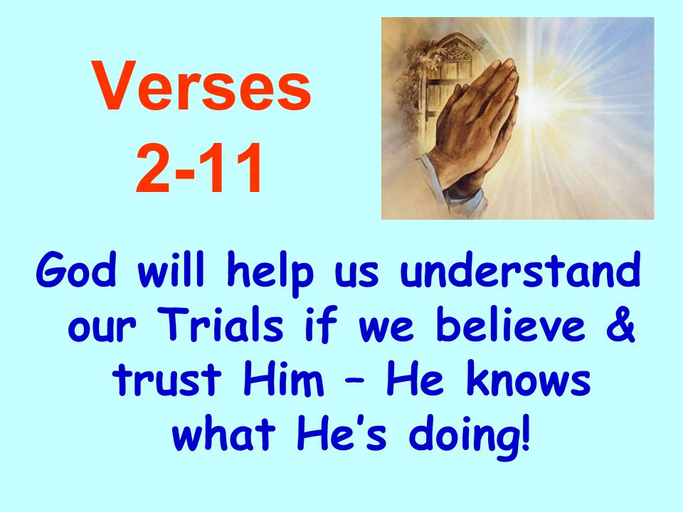 Verses 2-11 God will help us understand our Trials if we believe & trust Him – He knows what He's doing!