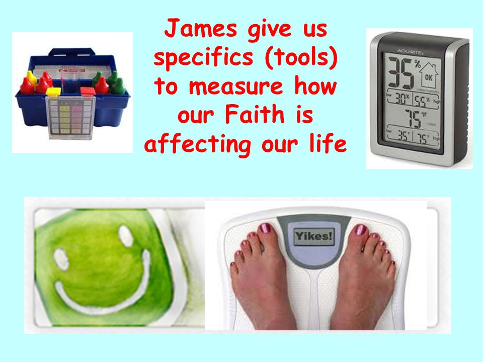 James give us specifics (tools) to measure how our Faith is affecting our life