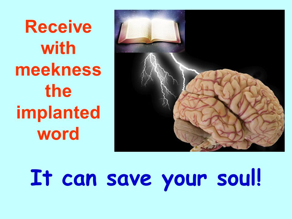 Receive with meekness the implanted word It can save your soul!