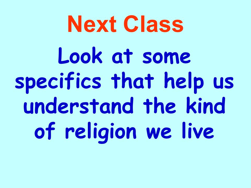 Next Class Look at some specifics that help us understand the kind of religion we live