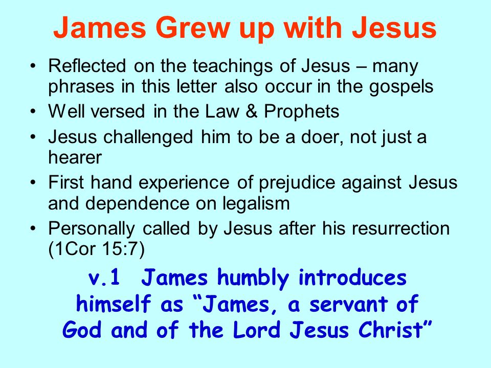 James Grew up with Jesus Reflected on the teachings of Jesus – many phrases in this letter also occur in the gospels Well versed in the Law & Prophets Jesus challenged him to be a doer, not just a hearer First hand experience of prejudice against Jesus and dependence on legalism Personally called by Jesus after his resurrection (1Cor 15:7) v.1 James humbly introduces himself as James, a servant of God and of the Lord Jesus Christ