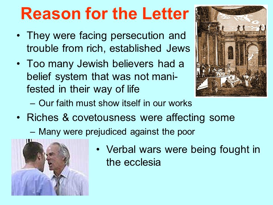 Reason for the Letter They were facing persecution and trouble from rich, established Jews Too many Jewish believers had a belief system that was not mani- fested in their way of life –Our faith must show itself in our works Riches & covetousness were affecting some –Many were prejudiced against the poor Verbal wars were being fought in the ecclesia