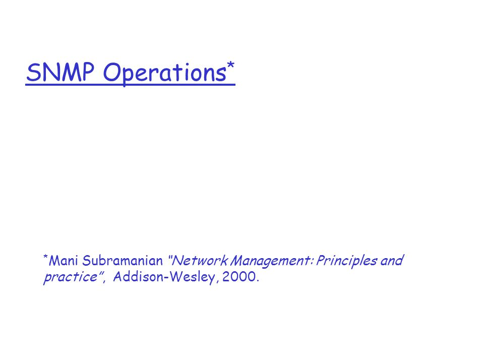 SNMP Operations * * Mani Subramanian Network Management: Principles and practice , Addison-Wesley, 2000.