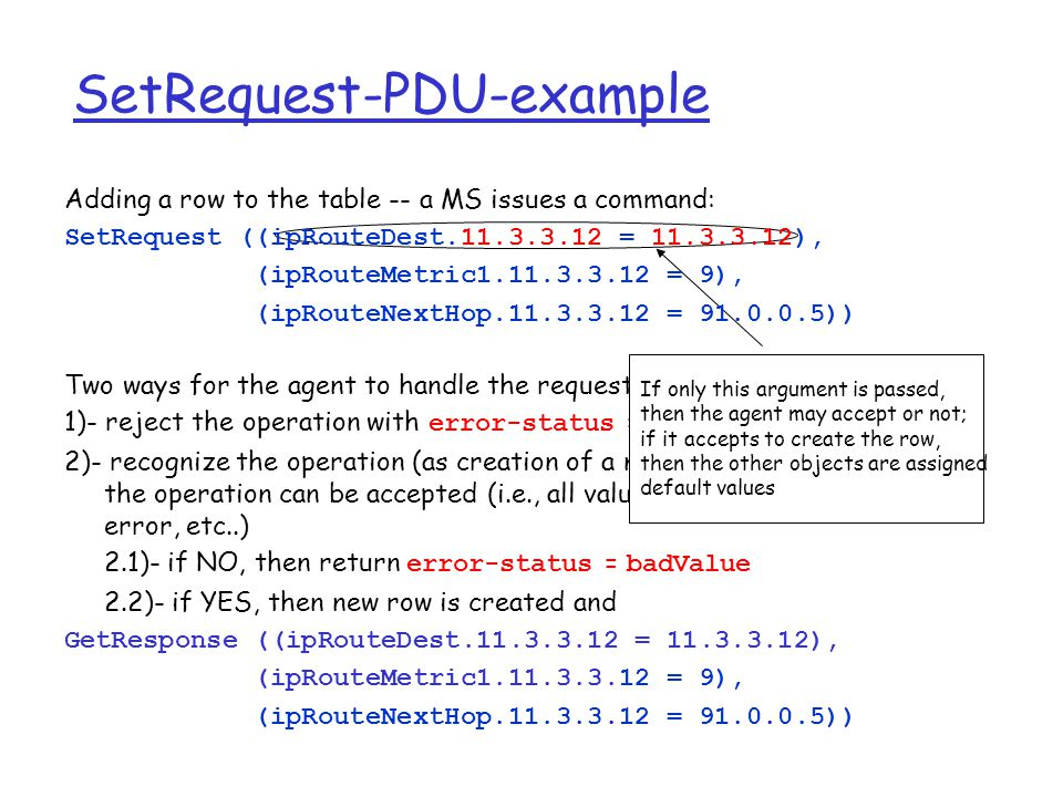 Two ways for the agent to handle the request: 1)- reject the operation with error-status = noSuchName 2)- recognize the operation (as creation of a new row) and check whether the operation can be accepted (i.e., all values are correct, no syntax error, etc..) 2.1)- if NO, then return error-status = badValue 2.2)- if YES, then new row is created and GetResponse ((ipRouteDest.11.3.3.12 = 11.3.3.12), (ipRouteMetric1.11.3.3.12 = 9), (ipRouteNextHop.11.3.3.12 = 91.0.0.5)) If only this argument is passed, then the agent may accept or not; if it accepts to create the row, then the other objects are assigned default values SetRequest-PDU-example Adding a row to the table -- a MS issues a command: SetRequest ((ipRouteDest.11.3.3.12 = 11.3.3.12), (ipRouteMetric1.11.3.3.12 = 9), (ipRouteNextHop.11.3.3.12 = 91.0.0.5))