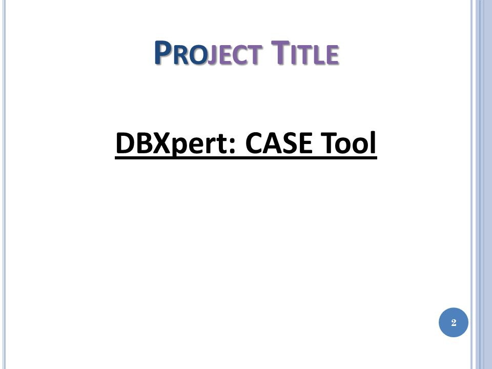 P ROJECT T ITLE DBXpert: CASE Tool 2