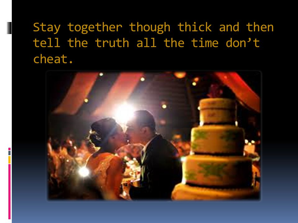 Stay together though thick and then tell the truth all the time don't cheat.