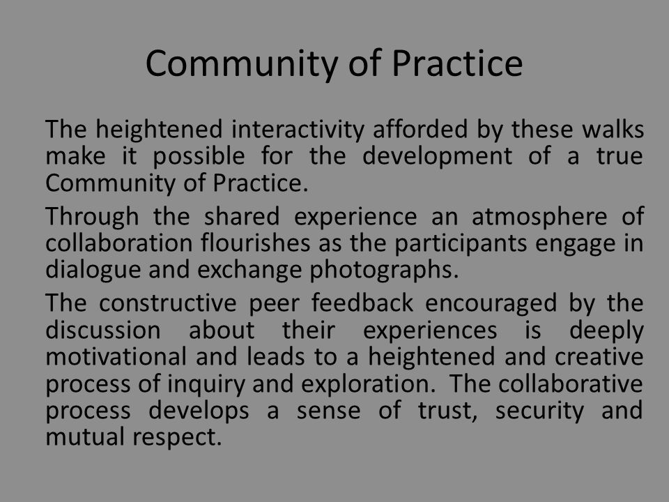 Community of Practice The heightened interactivity afforded by these walks make it possible for the development of a true Community of Practice.