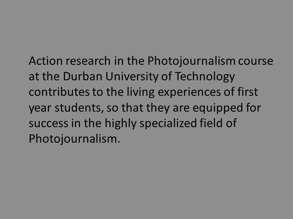 Action research in the Photojournalism course at the Durban University of Technology contributes to the living experiences of first year students, so that they are equipped for success in the highly specialized field of Photojournalism.