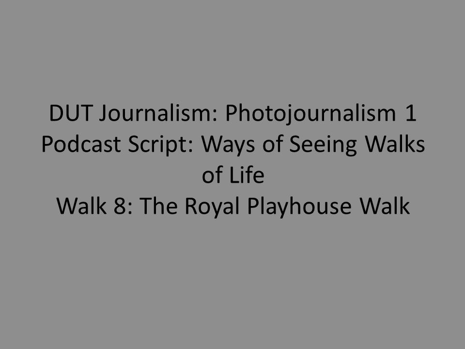 DUT Journalism: Photojournalism 1 Podcast Script: Ways of Seeing Walks of Life Walk 8: The Royal Playhouse Walk