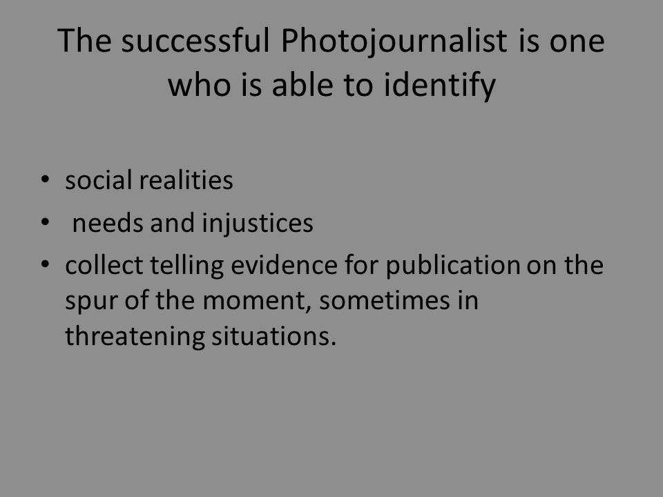The successful Photojournalist is one who is able to identify social realities needs and injustices collect telling evidence for publication on the spur of the moment, sometimes in threatening situations.