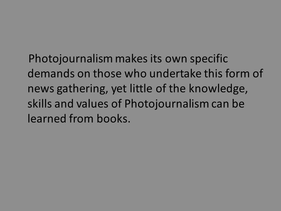 Photojournalism makes its own specific demands on those who undertake this form of news gathering, yet little of the knowledge, skills and values of Photojournalism can be learned from books.