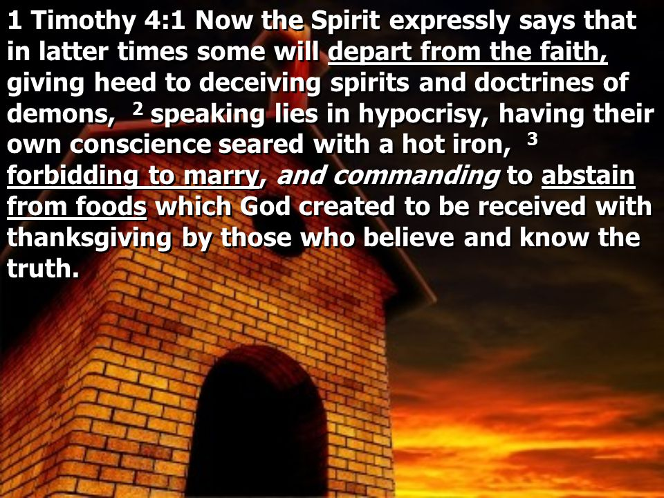 1 Timothy 4:1 Now the Spirit expressly says that in latter times some will depart from the faith, giving heed to deceiving spirits and doctrines of demons, 2 speaking lies in hypocrisy, having their own conscience seared with a hot iron, 3 forbidding to marry, and commanding to abstain from foods which God created to be received with thanksgiving by those who believe and know the truth.
