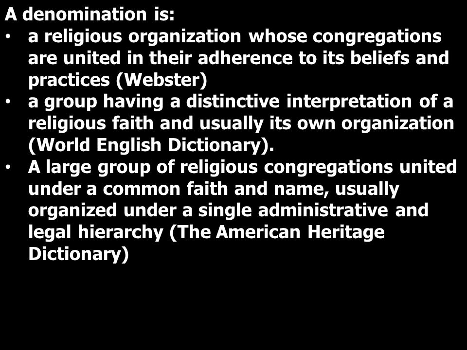 A denomination is: a religious organization whose congregations are united in their adherence to its beliefs and practices (Webster) a group having a distinctive interpretation of a religious faith and usually its own organization (World English Dictionary).