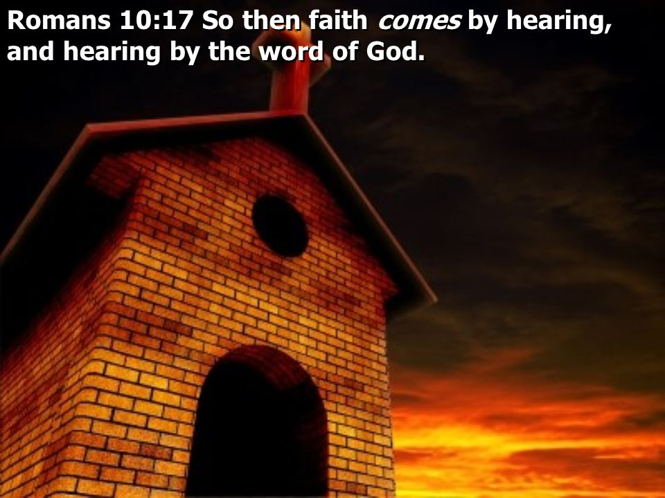 Romans 10:17 So then faith comes by hearing, and hearing by the word of God.