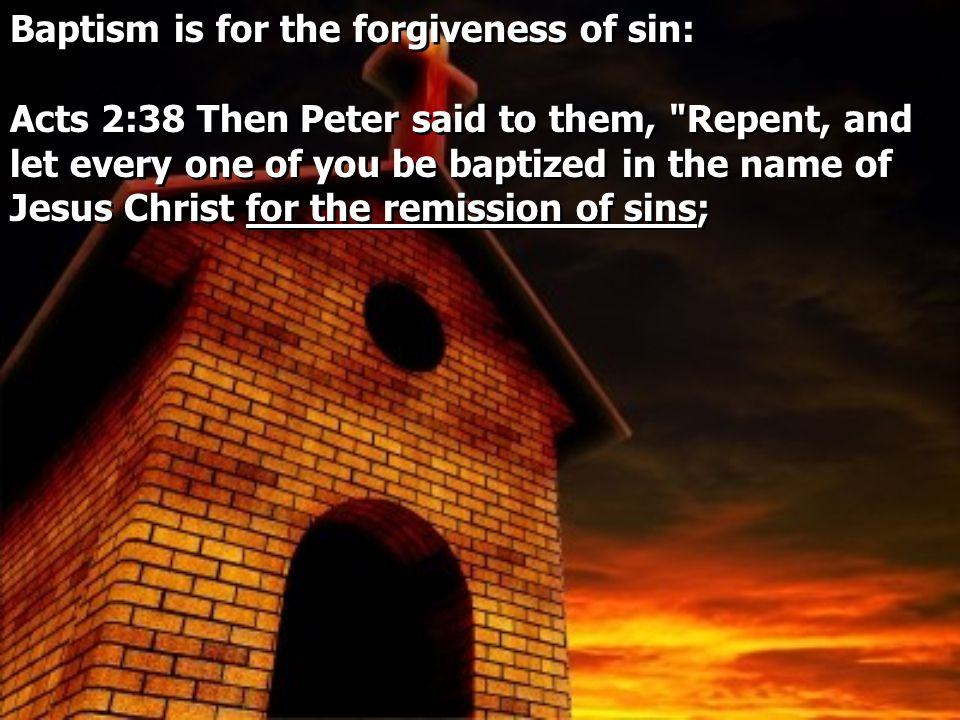 Baptism is for the forgiveness of sin: Acts 2:38 Then Peter said to them, Repent, and let every one of you be baptized in the name of Jesus Christ for the remission of sins; Baptism is for the forgiveness of sin: Acts 2:38 Then Peter said to them, Repent, and let every one of you be baptized in the name of Jesus Christ for the remission of sins;