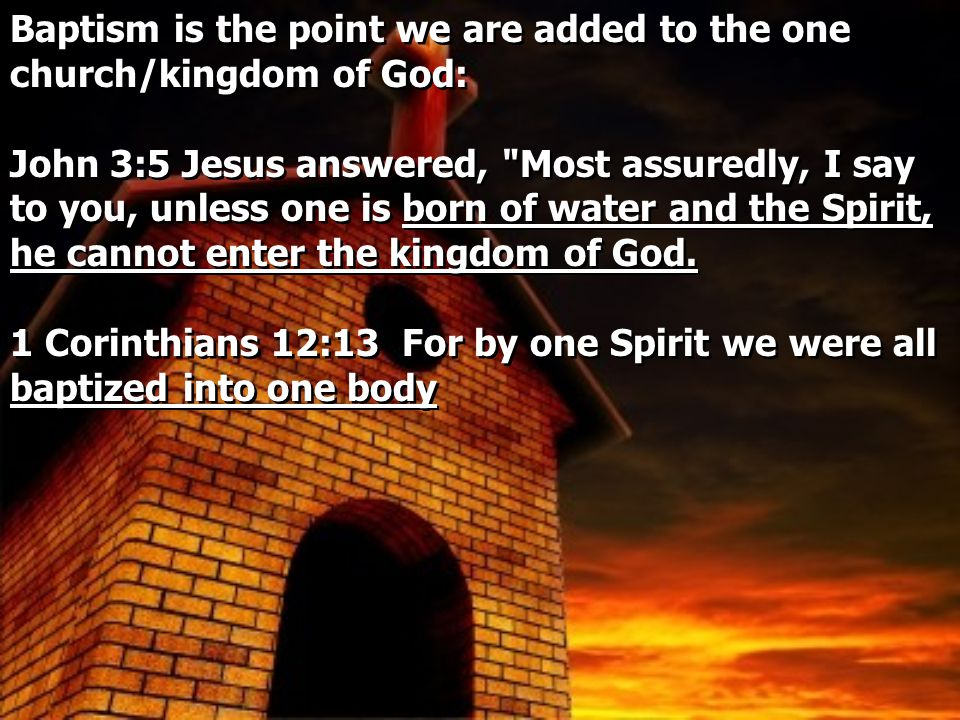 Baptism is the point we are added to the one church/kingdom of God: John 3:5 Jesus answered, Most assuredly, I say to you, unless one is born of water and the Spirit, he cannot enter the kingdom of God.
