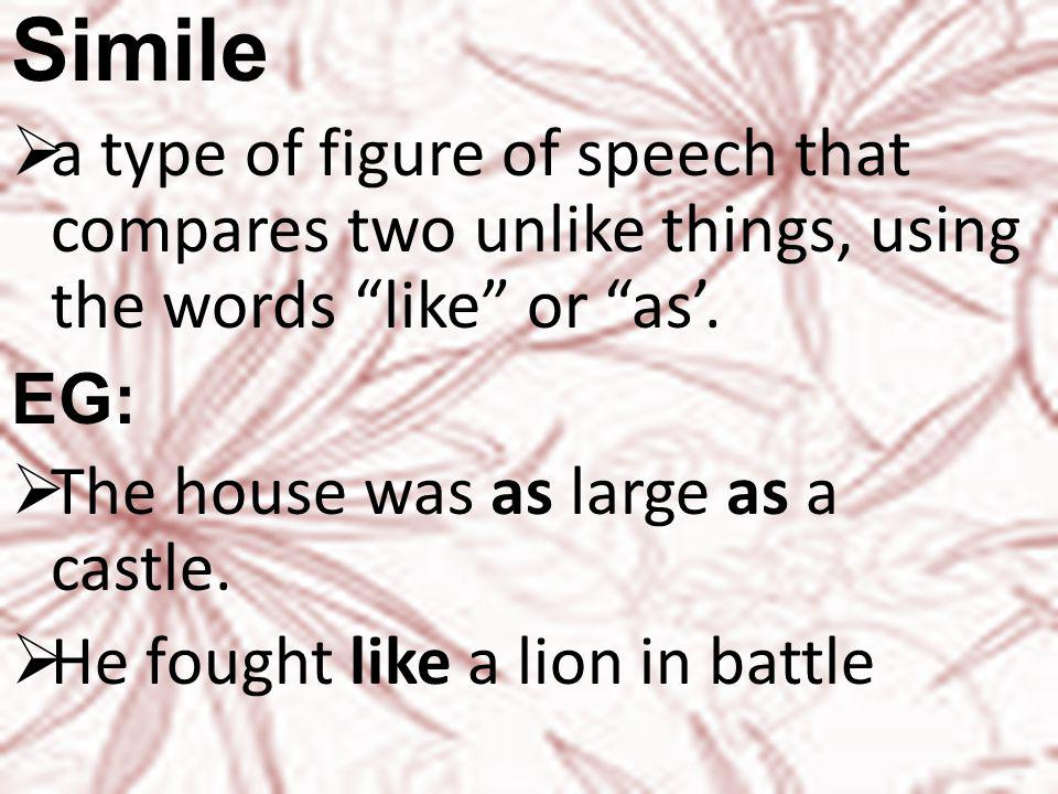 Simile  a type of figure of speech that compares two unlike things, using the words like or as'.