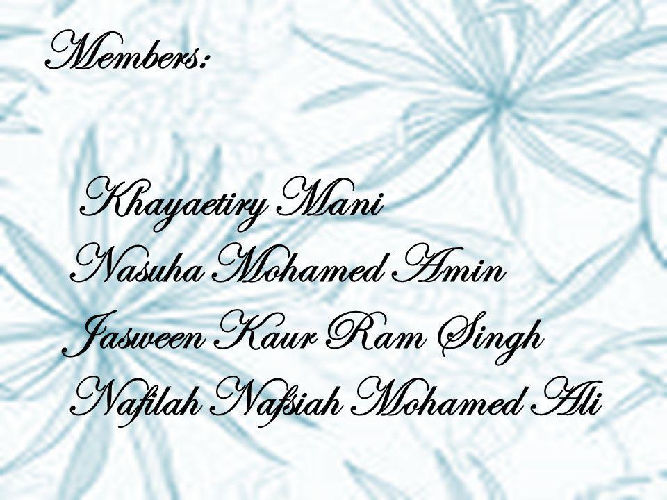 Members: Khayaetiry Mani Nasuha Mohamed Amin Jasween Kaur Ram Singh Nafilah Nafsiah Mohamed Ali