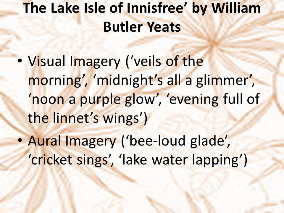 The Lake Isle of Innisfree' by William Butler Yeats Visual Imagery ('veils of the morning', 'midnight's all a glimmer', 'noon a purple glow', 'evening full of the linnet's wings') Aural Imagery ('bee-loud glade', 'cricket sings', 'lake water lapping')
