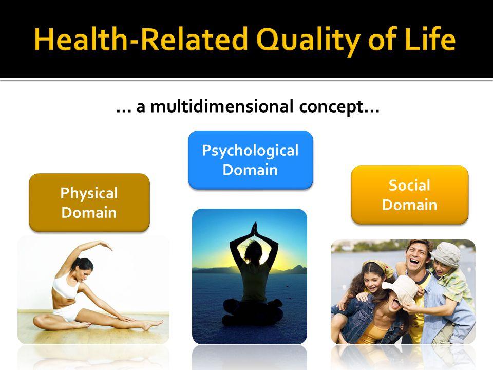 … a multidimensional concept… Physical Domain Psychological Domain Social Domain