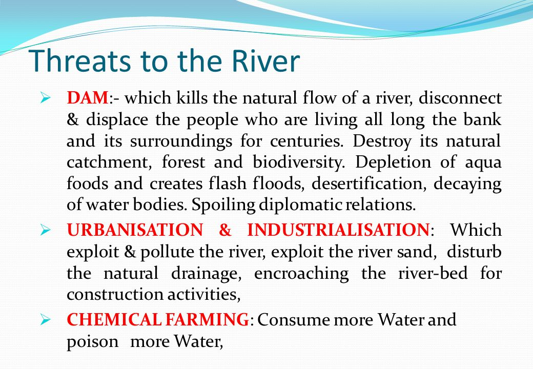 Threats to the River  DAM:- which kills the natural flow of a river, disconnect & displace the people who are living all long the bank and its surroundings for centuries.