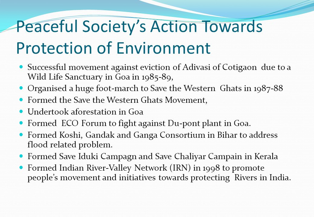 Peaceful Society's Action Towards Protection of Environment Successful movement against eviction of Adivasi of Cotigaon due to a Wild Life Sanctuary in Goa in 1985-89, Organised a huge foot-march to Save the Western Ghats in 1987-88 Formed the Save the Western Ghats Movement, Undertook aforestation in Goa Formed ECO Forum to fight against Du-pont plant in Goa.